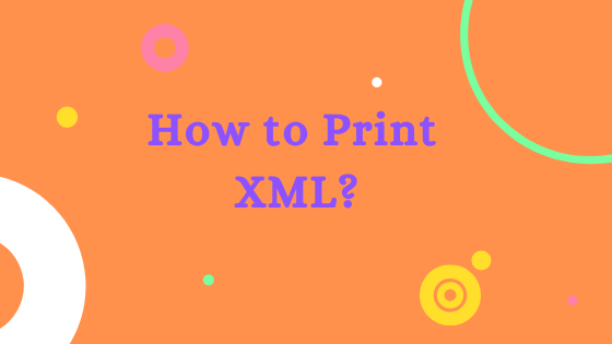 How to print XML? Simple 2 step process